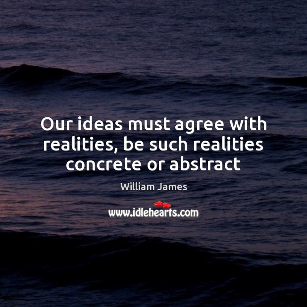 Our ideas must agree with realities, be such realities concrete or abstract Image