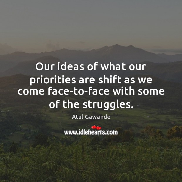 Our ideas of what our priorities are shift as we come face-to-face Atul Gawande Picture Quote