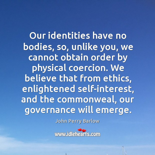 Our identities have no bodies, so, unlike you, we cannot obtain order by physical coercion. Image
