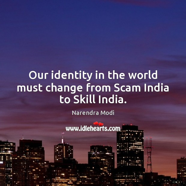 Our identity in the world must change from Scam India to Skill India. Image