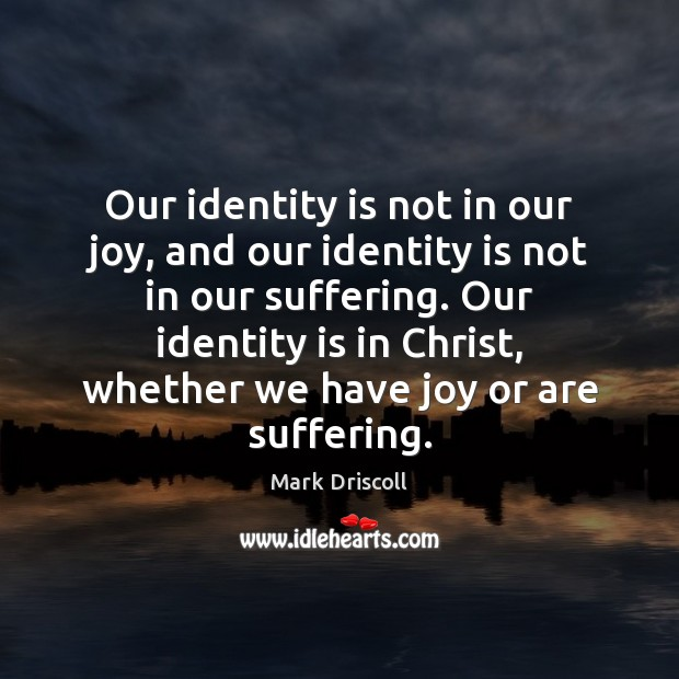 Our identity is not in our joy, and our identity is not Mark Driscoll Picture Quote