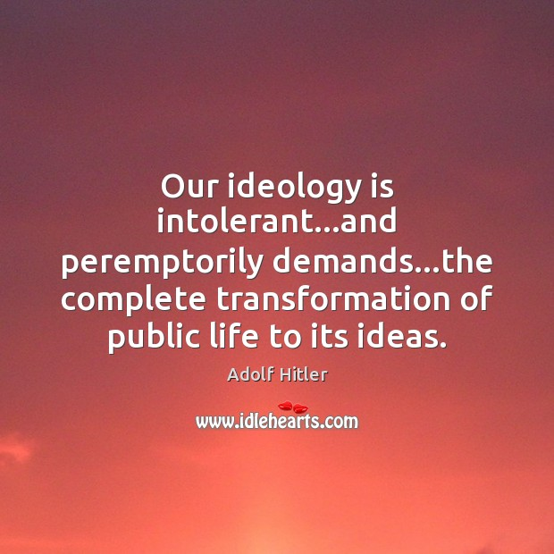 Image, Our ideology is intolerant…and peremptorily demands…the complete transformation of public
