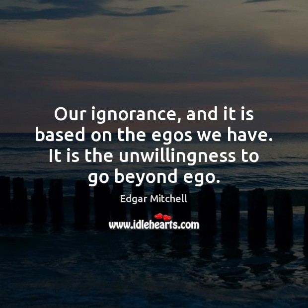 Our ignorance, and it is based on the egos we have. It Image