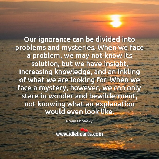 Our ignorance can be divided into problems and mysteries. When we face Noam Chomsky Picture Quote