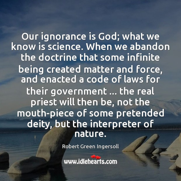 Our ignorance is God; what we know is science. When we abandon Ignorance Quotes Image