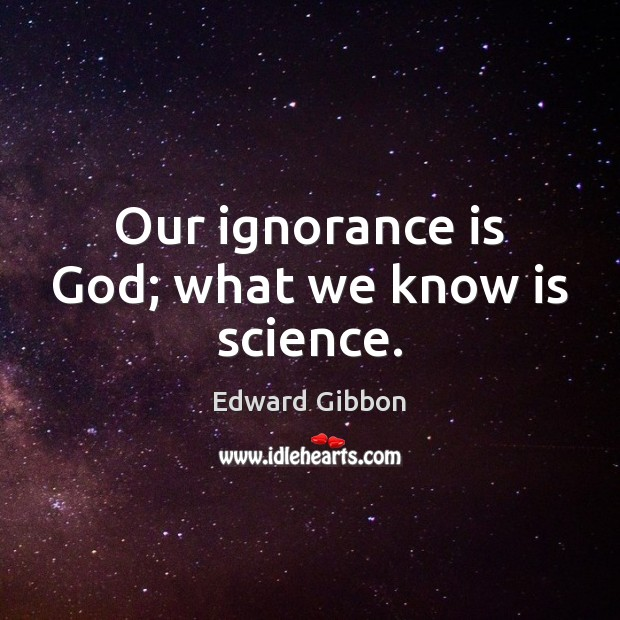 Our ignorance is God; what we know is science. Edward Gibbon Picture Quote