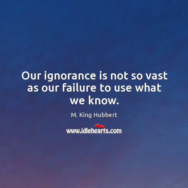 Our ignorance is not so vast as our failure to use what we know. Image