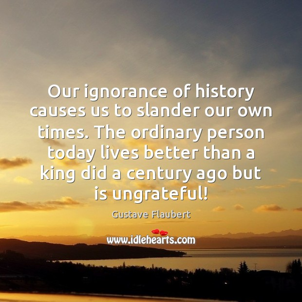 Our ignorance of history causes us to slander our own times. The Image