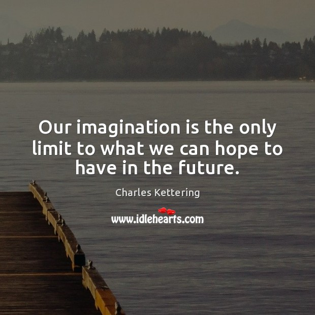 Our imagination is the only limit to what we can hope to have in the future. Charles Kettering Picture Quote