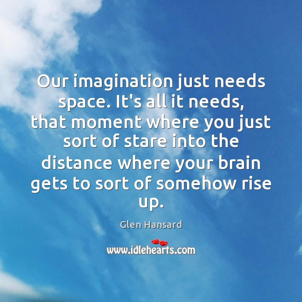 Our imagination just needs space. It's all it needs, that moment where Glen Hansard Picture Quote