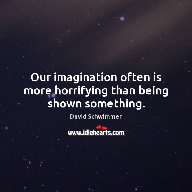 Our imagination often is more horrifying than being shown something. Image