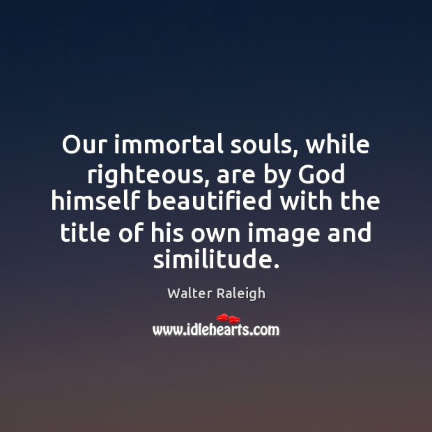 Our immortal souls, while righteous, are by God himself beautified with the Image