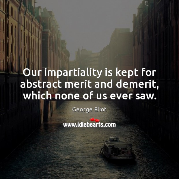 Our impartiality is kept for abstract merit and demerit, which none of us ever saw. Image