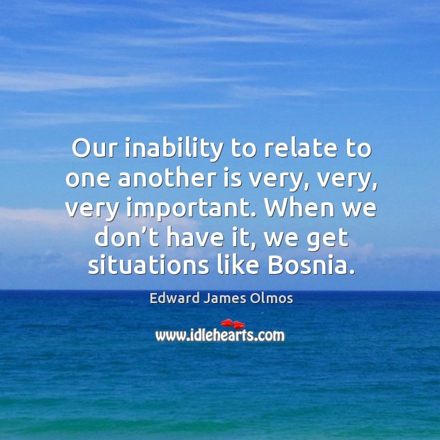 Our inability to relate to one another is very, very, very important. When we don't have it, we get situations like bosnia. Image