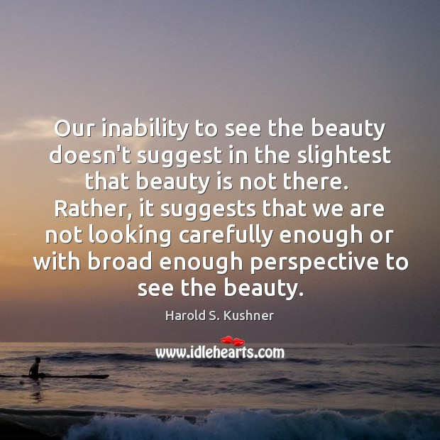 Harold S. Kushner Picture Quote image saying: Our inability to see the beauty doesn't suggest in the slightest that