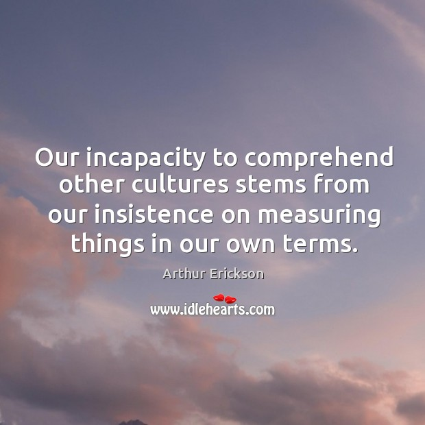 Our incapacity to comprehend other cultures stems from our insistence on measuring things in our own terms. Image