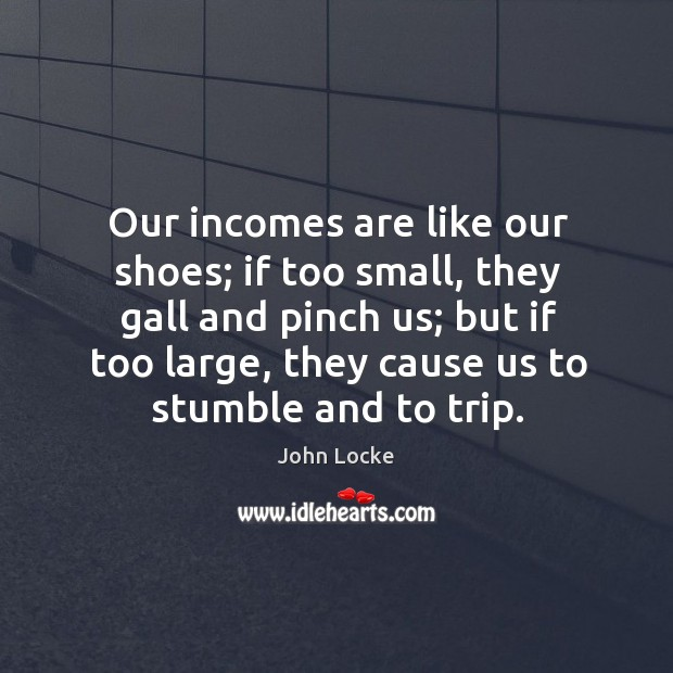 Our incomes are like our shoes; if too small, they gall and pinch us; Image