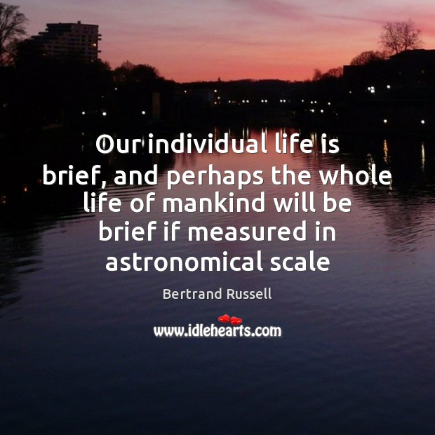 Image, Our individual life is brief, and perhaps the whole life of mankind