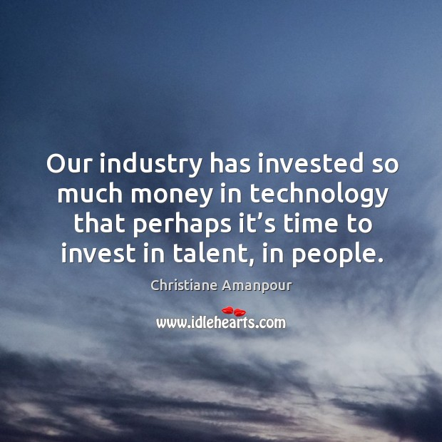 Our industry has invested so much money in technology that perhaps it's time to invest in talent, in people. Christiane Amanpour Picture Quote
