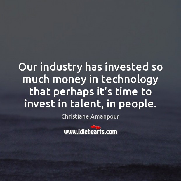 Our industry has invested so much money in technology that perhaps it's Christiane Amanpour Picture Quote