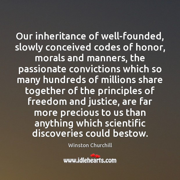 Our inheritance of well-founded, slowly conceived codes of honor, morals and manners, Winston Churchill Picture Quote