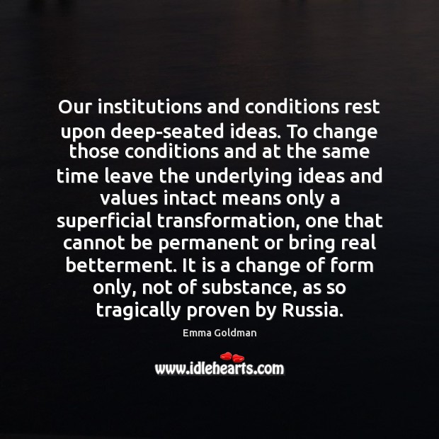 Our institutions and conditions rest upon deep-seated ideas. To change those conditions Image