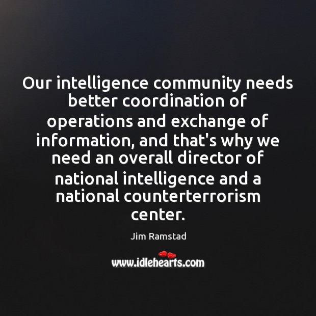 Our intelligence community needs better coordination of operations and exchange of information, Jim Ramstad Picture Quote