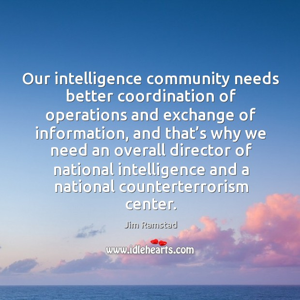 Our intelligence community needs better coordination of operations and exchange of information Jim Ramstad Picture Quote
