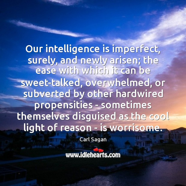 Image, Our intelligence is imperfect, surely, and newly arisen; the ease with which