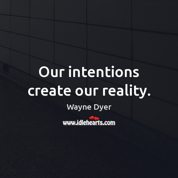 Our intentions create our reality. Wayne Dyer Picture Quote