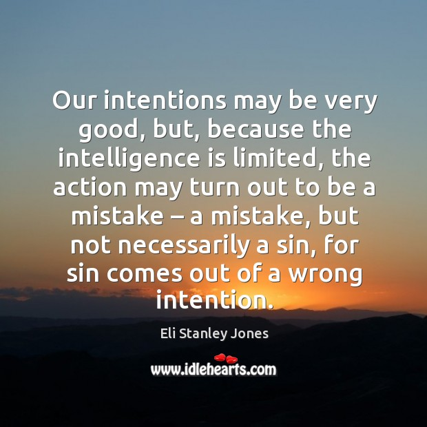Our intentions may be very good, but, because the intelligence is limited, the action Eli Stanley Jones Picture Quote