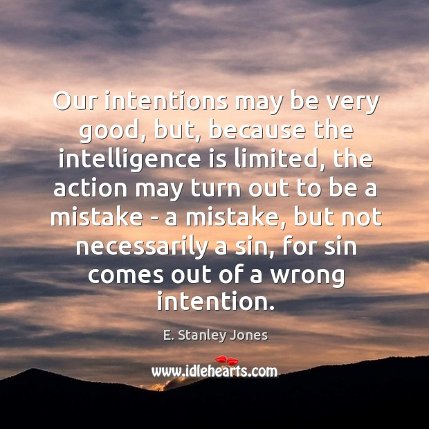 Our intentions may be very good, but, because the intelligence is limited, E. Stanley Jones Picture Quote