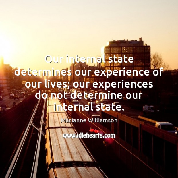 Our internal state determines our experience of our lives; our experiences do Image