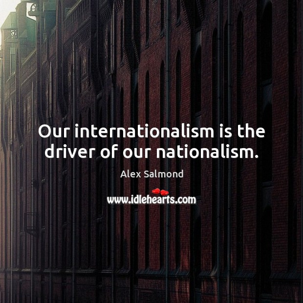 Image, Our internationalism is the driver of our nationalism.