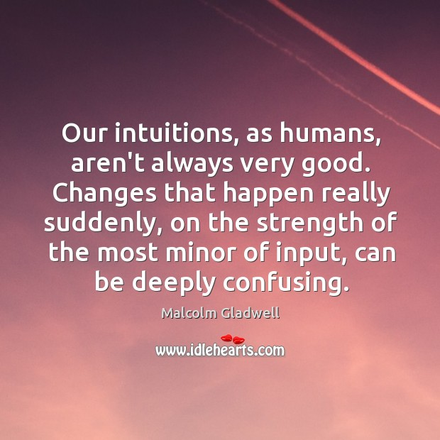 Our intuitions, as humans, aren't always very good. Changes that happen really Image