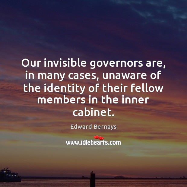 Our invisible governors are, in many cases, unaware of the identity of Edward Bernays Picture Quote