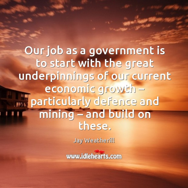 Our job as a government is to start with the great underpinnings of our current economic Jay Weatherill Picture Quote