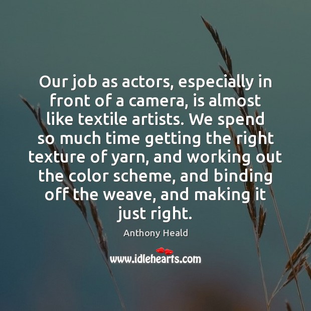 Our job as actors, especially in front of a camera, is almost Image