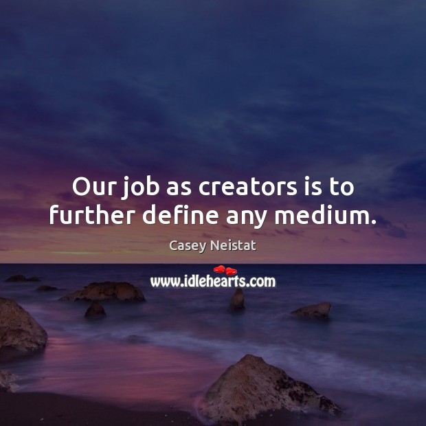 Our job as creators is to further define any medium. Casey Neistat Picture Quote