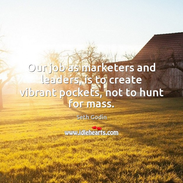Image, Our job as marketers and leaders, is to create vibrant pockets, not to hunt for mass.