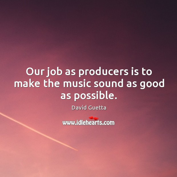 Our job as producers is to make the music sound as good as possible. David Guetta Picture Quote