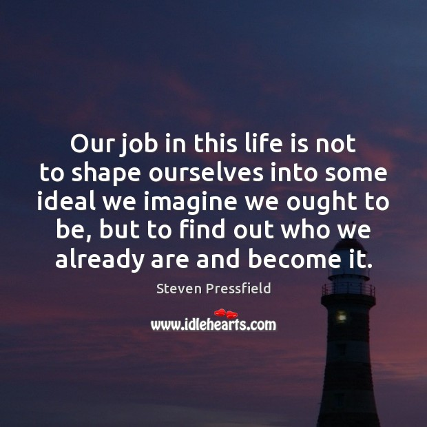 Image, Our job in this life is not to shape ourselves into some