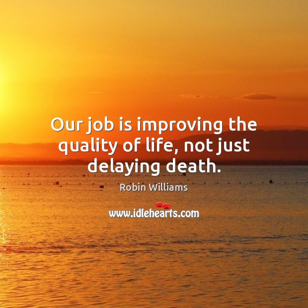 Our job is improving the quality of life, not just delaying death. Robin Williams Picture Quote