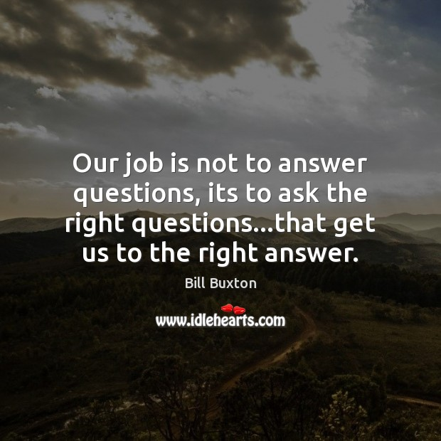 Image, Our job is not to answer questions, its to ask the right