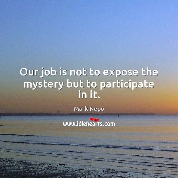 Our job is not to expose the mystery but to participate in it. Mark Nepo Picture Quote