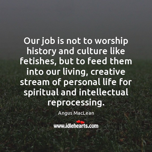 Image, Our job is not to worship history and culture like fetishes, but