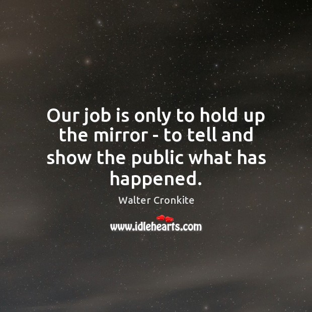 Our job is only to hold up the mirror – to tell and show the public what has happened. Walter Cronkite Picture Quote