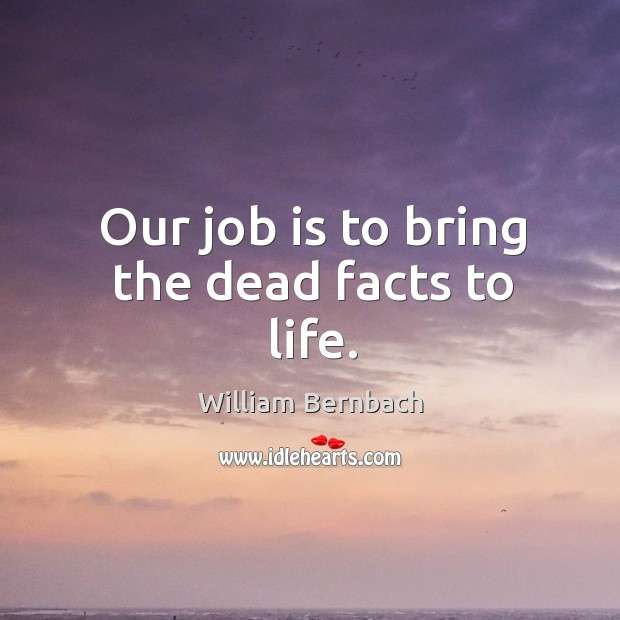 Our job is to bring the dead facts to life. William Bernbach Picture Quote