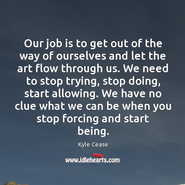 Our job is to get out of the way of ourselves and Image