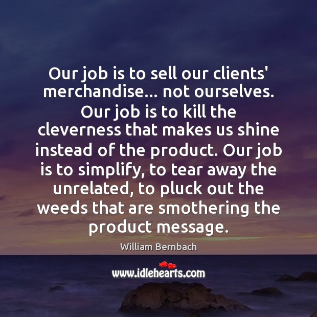 Our job is to sell our clients' merchandise… not ourselves. Our job William Bernbach Picture Quote